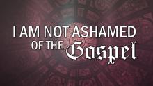 I Am Not Ashamed of the Gospel